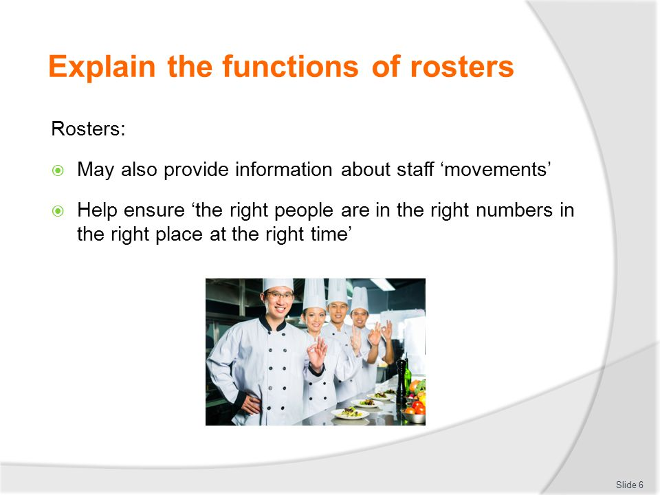 Explain the functions of rosters Businesses use rosters to:  Organise staff  Balance their mix/use of staff  Communicate with employees  Control labour costs  Help workers  Meet imposed obligations Slide 7