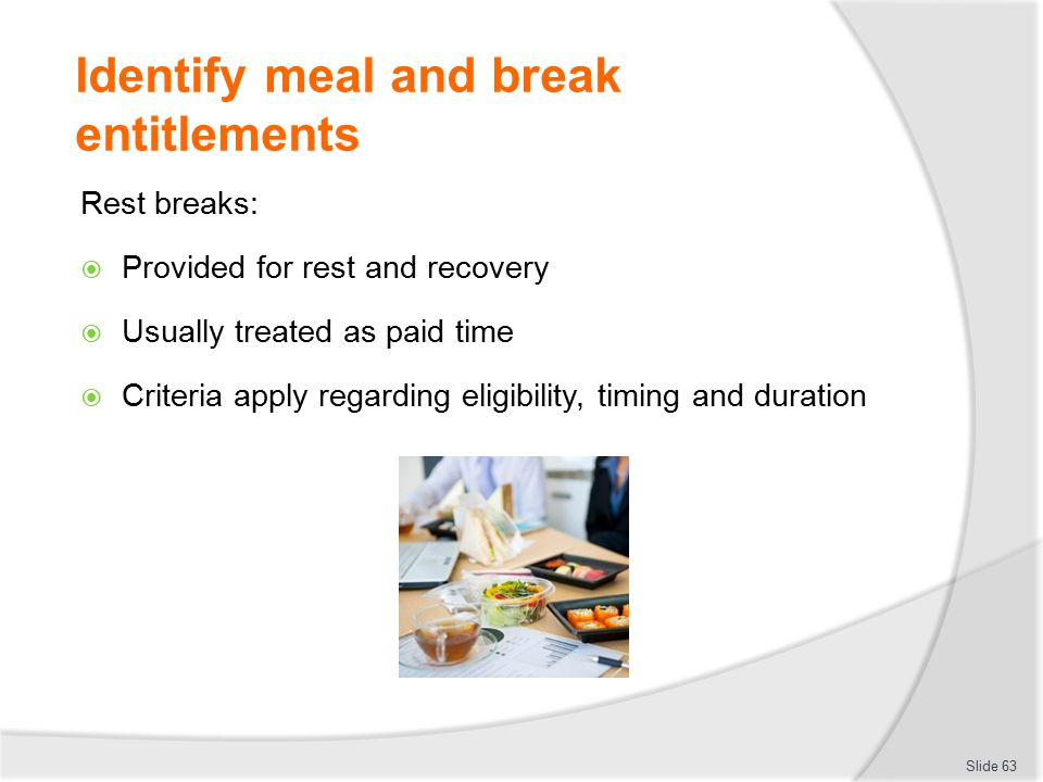 Identify meal and break entitlements Rest breaks:  Provided for rest and recovery  Usually treated as paid time  Criteria apply regarding eligibili