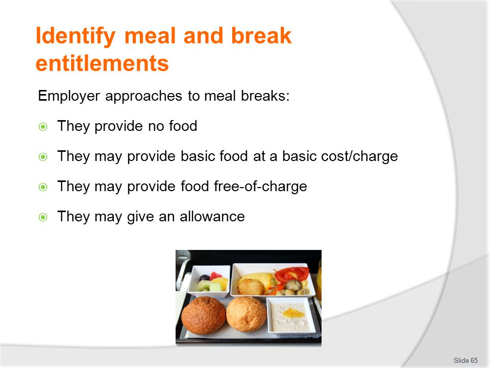 Identify meal and break entitlements Employer approaches to meal breaks:  They provide no food  They may provide basic food at a basic cost/charge 