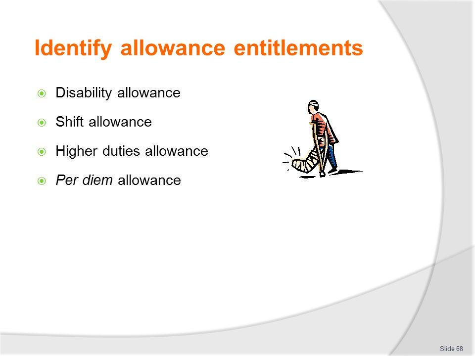 Identify allowance entitlements  Disability allowance  Shift allowance  Higher duties allowance  Per diem allowance Slide 68