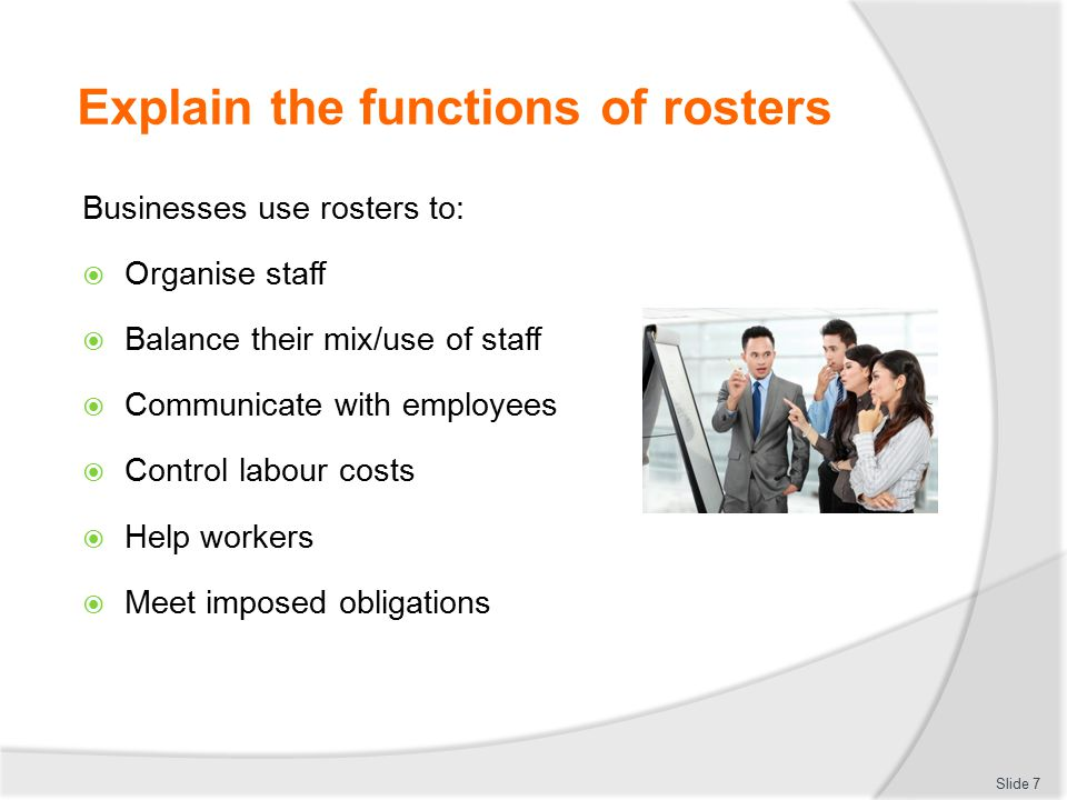 Prepare staff rosters to comply with identified operational demands Critical points:  Allocate 'adequate' time to: Become aware of relevant internal issues Draft and revise the roster Cost the roster Liaise with others (Continued) Slide 88