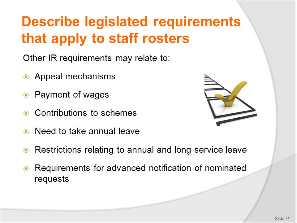 Describe legislated requirements that apply to staff rosters Other IR requirements may relate to:  Appeal mechanisms  Payment of wages  Contributio