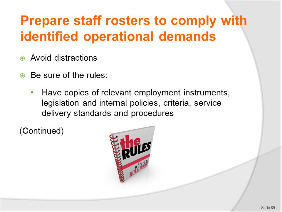 Prepare staff rosters to comply with identified operational demands  Avoid distractions  Be sure of the rules: Have copies of relevant employment in
