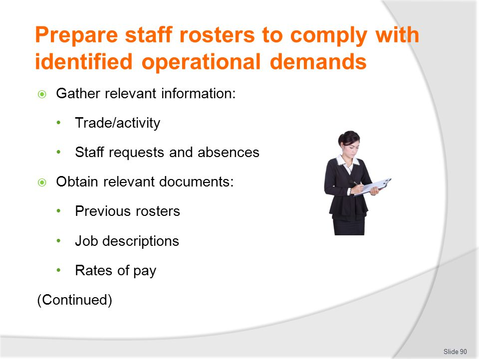 Prepare staff rosters to comply with identified operational demands  Gather relevant information: Trade/activity Staff requests and absences  Obtain
