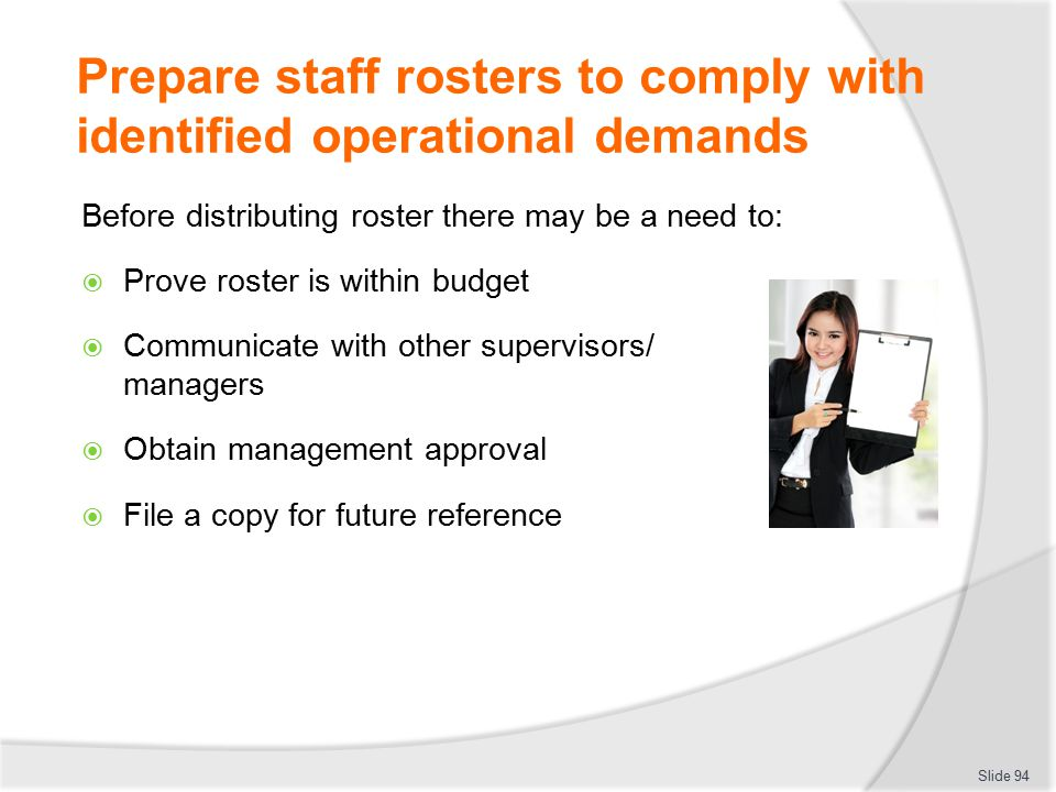 Prepare staff rosters to comply with identified operational demands Before distributing roster there may be a need to:  Prove roster is within budget