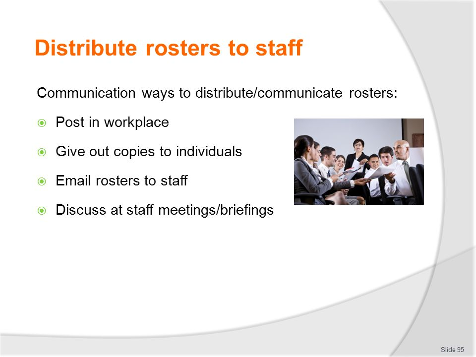 Distribute rosters to staff Communication ways to distribute/communicate rosters:  Post in workplace  Give out copies to individuals  Email rosters