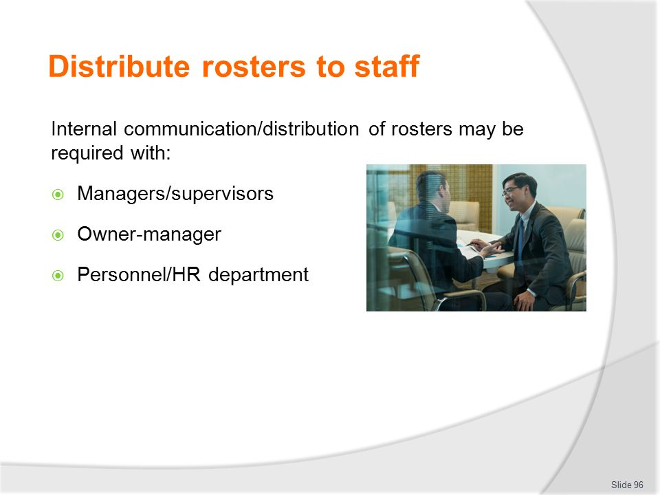 Distribute rosters to staff Internal communication/distribution of rosters may be required with:  Managers/supervisors  Owner-manager  Personnel/HR