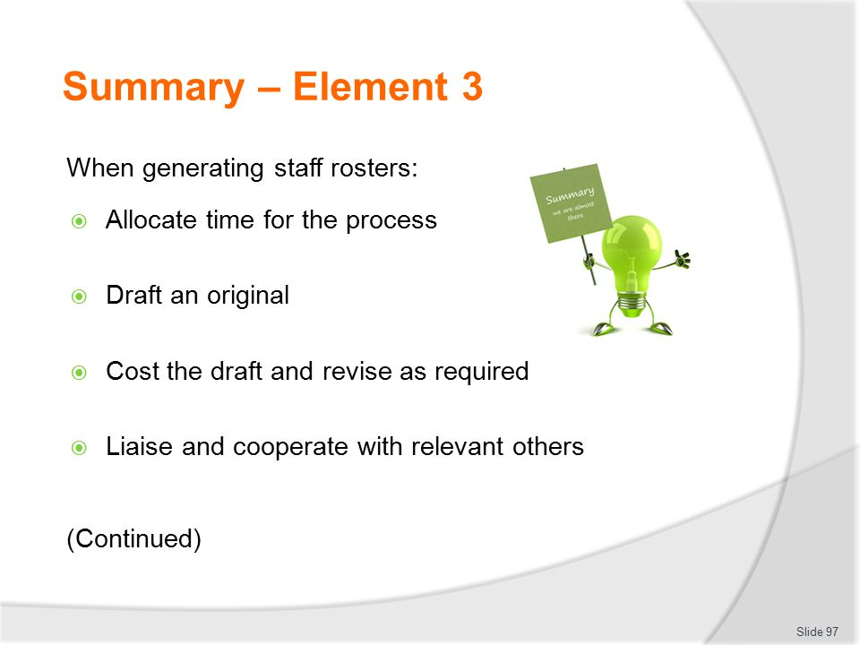 Summary – Element 3 When generating staff rosters:  Allocate time for the process  Draft an original  Cost the draft and revise as required  Liais