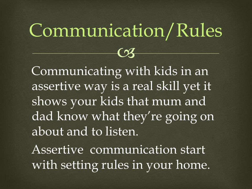 Communication/Rules Communicating with kids in an assertive way is a real skill yet it shows your kids that mum and dad know what they're going on a
