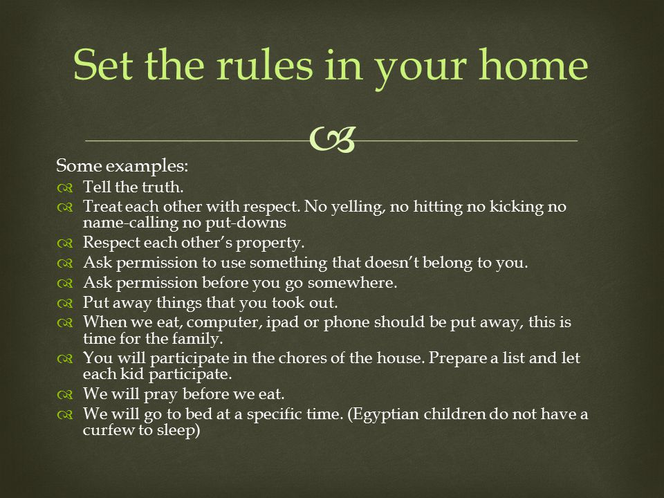  Set the rules in your home Some examples:  Tell the truth.  Treat each other with respect. No yelling, no hitting no kicking no name-calling no pu