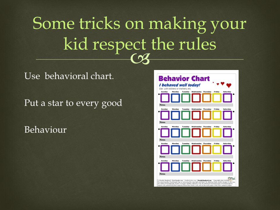  Some tricks on making your kid respect the rules Use behavioral chart. Put a star to every good Behaviour
