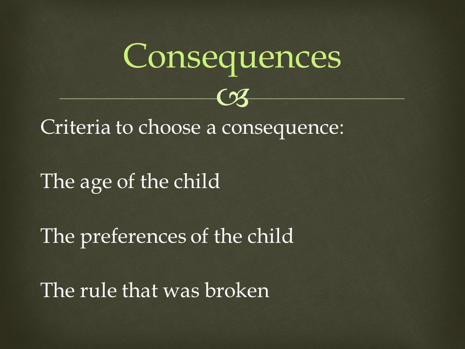  Criteria to choose a consequence: The age of the child The preferences of the child The rule that was broken Consequences