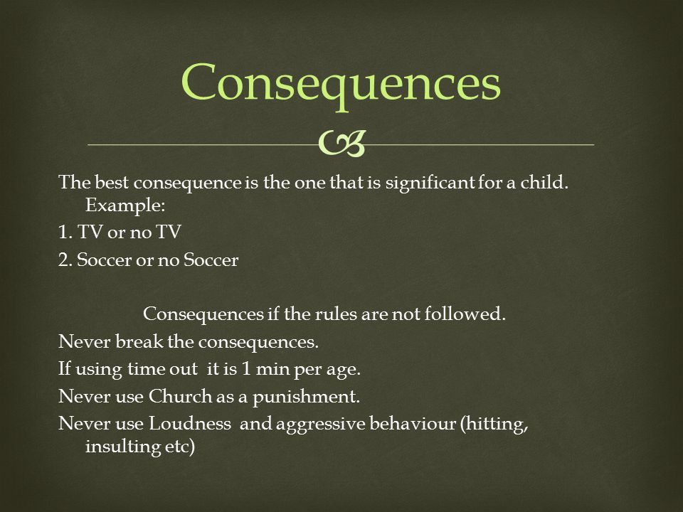  The best consequence is the one that is significant for a child. Example: 1. TV or no TV 2. Soccer or no Soccer Consequences if the rules are not fo