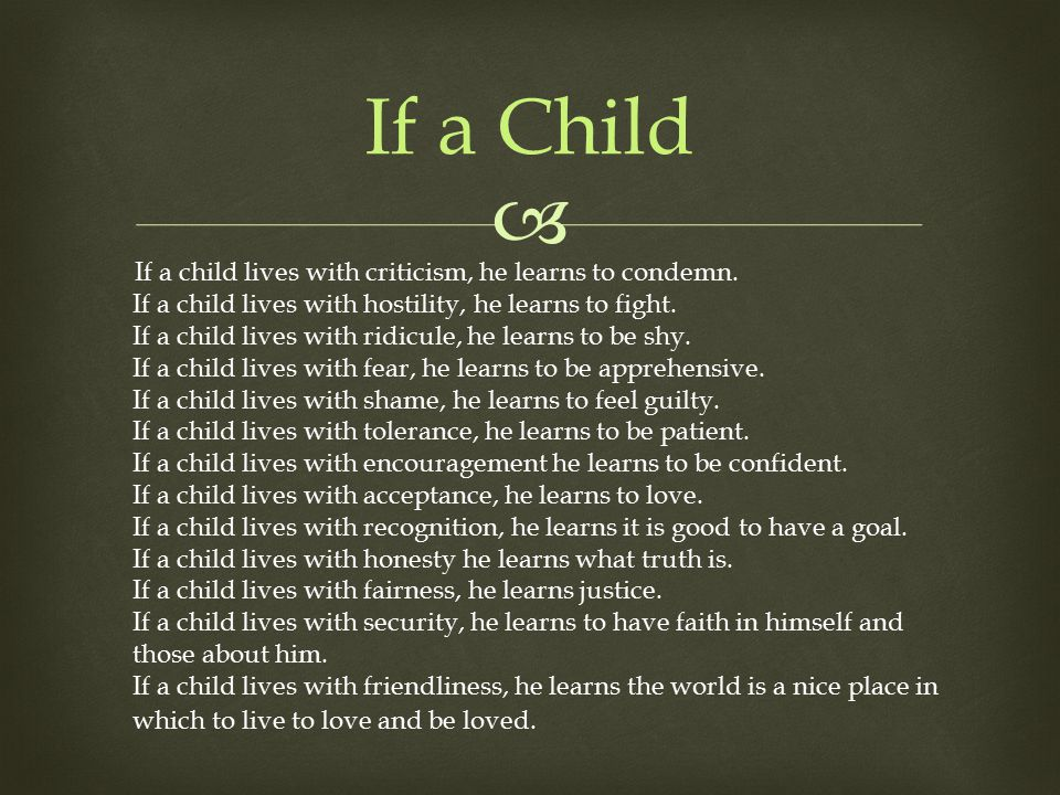  If a child lives with criticism, he learns to condemn. If a child lives with hostility, he learns to fight. If a child lives with ridicule, he learn