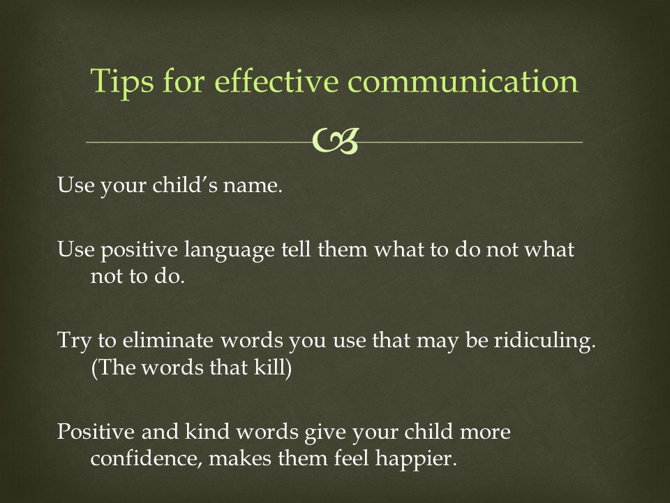  Use your child's name. Use positive language tell them what to do not what not to do. Try to eliminate words you use that may be ridiculing. (The wo