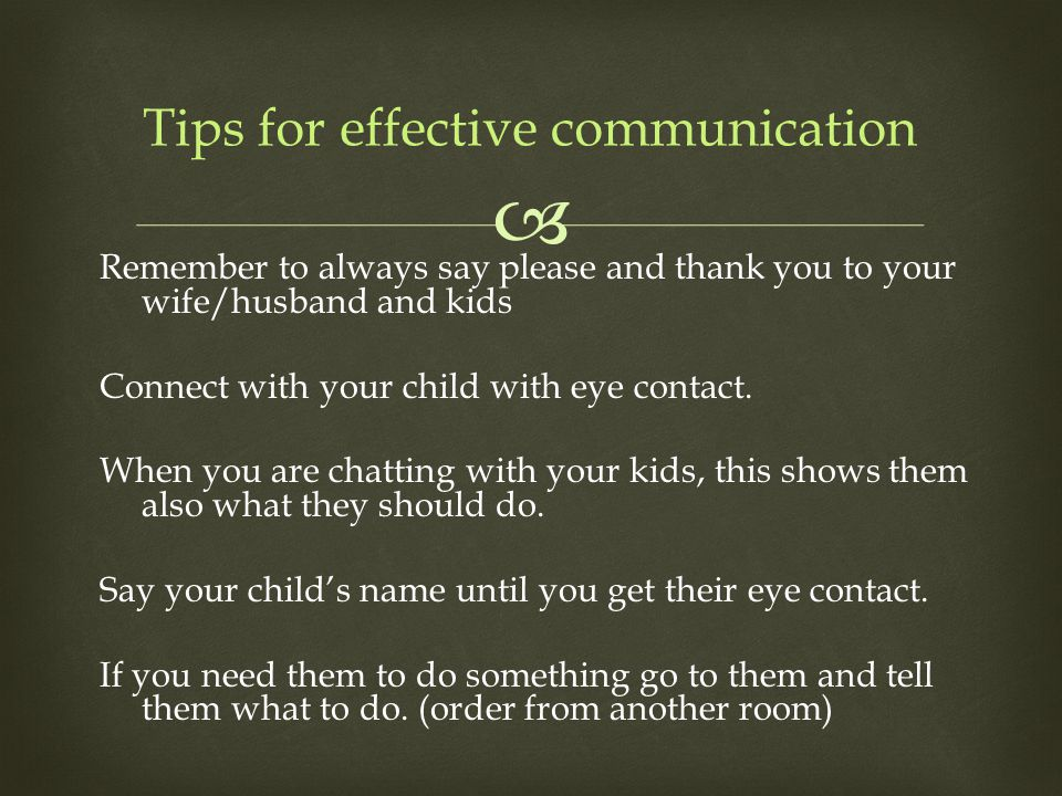  Remember to always say please and thank you to your wife/husband and kids Connect with your child with eye contact. When you are chatting with your