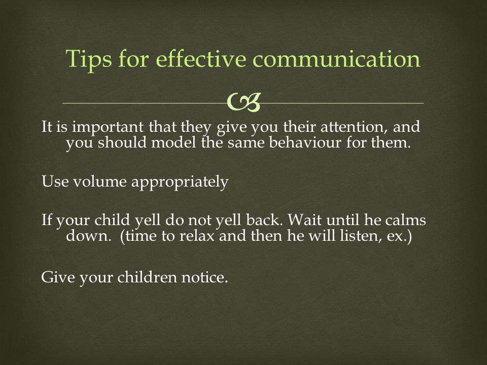  It is important that they give you their attention, and you should model the same behaviour for them. Use volume appropriately If your child yell do