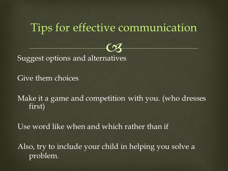  Suggest options and alternatives Give them choices Make it a game and competition with you.