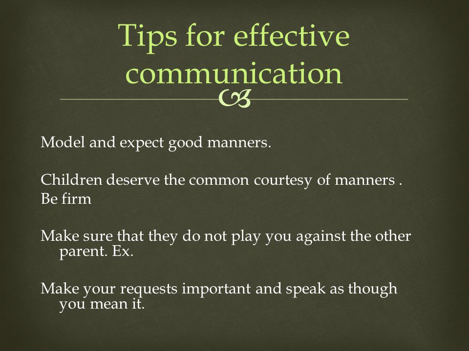  Model and expect good manners. Children deserve the common courtesy of manners. Be firm Make sure that they do not play you against the other parent