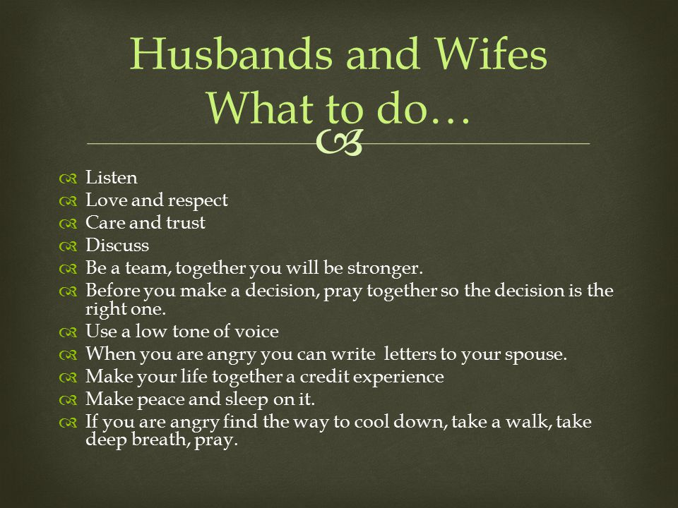  Husbands and Wifes What to do…  Listen  Love and respect  Care and trust  Discuss  Be a team, together you will be stronger.