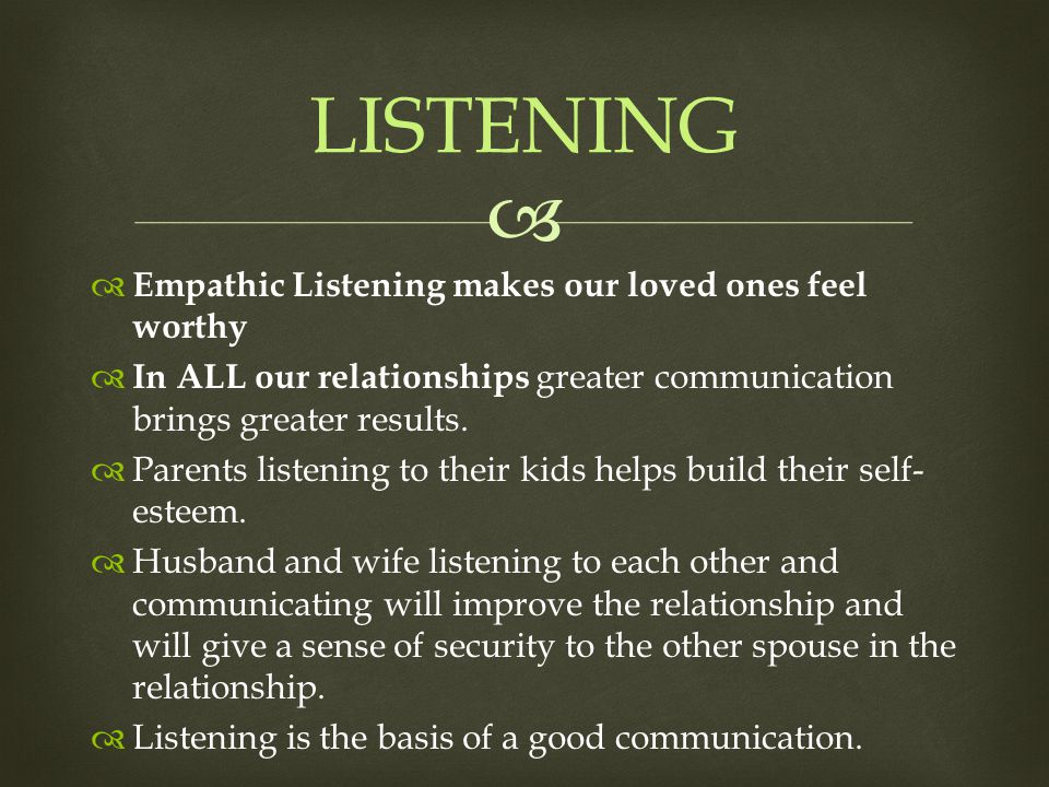  LISTENING  Empathic Listening makes our loved ones feel worthy  In ALL our relationships greater communication brings greater results.