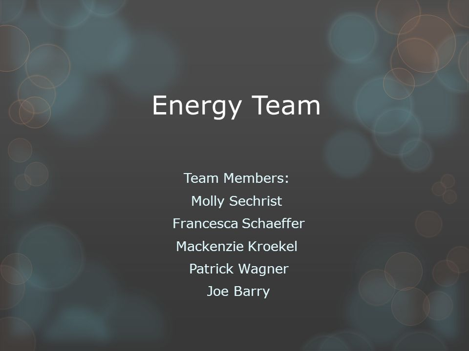 Energy Team Team Members: Molly Sechrist Francesca Schaeffer Mackenzie Kroekel Patrick Wagner Joe Barry