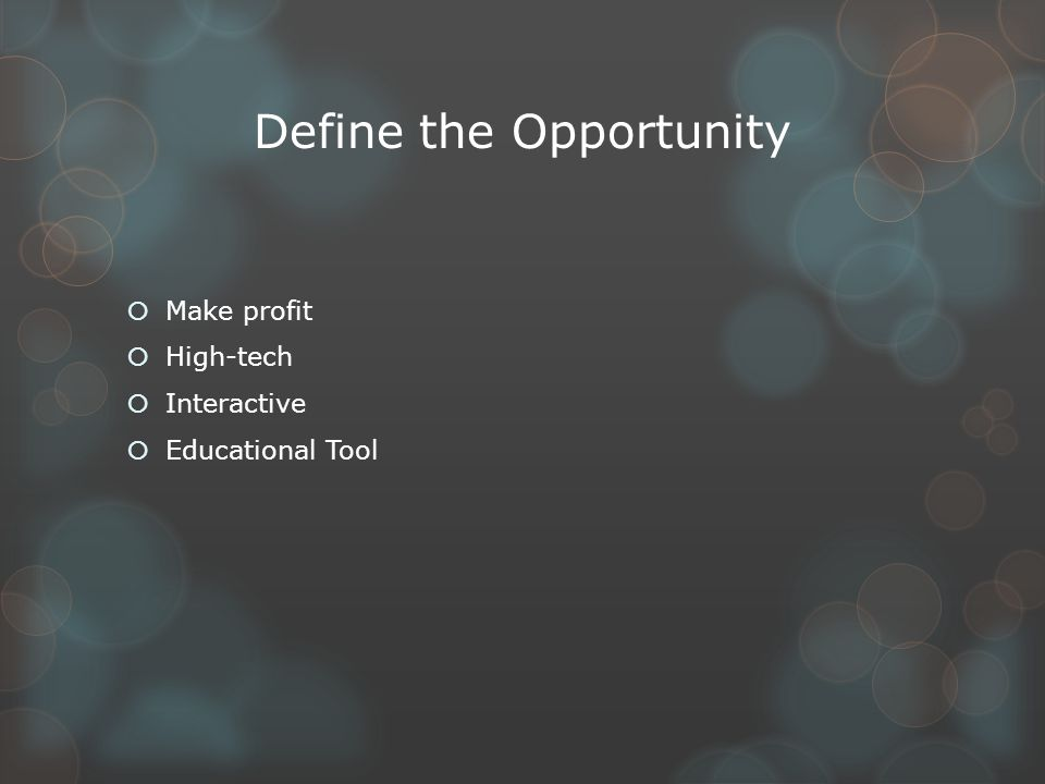 Define the Opportunity  Make profit  High-tech  Interactive  Educational Tool