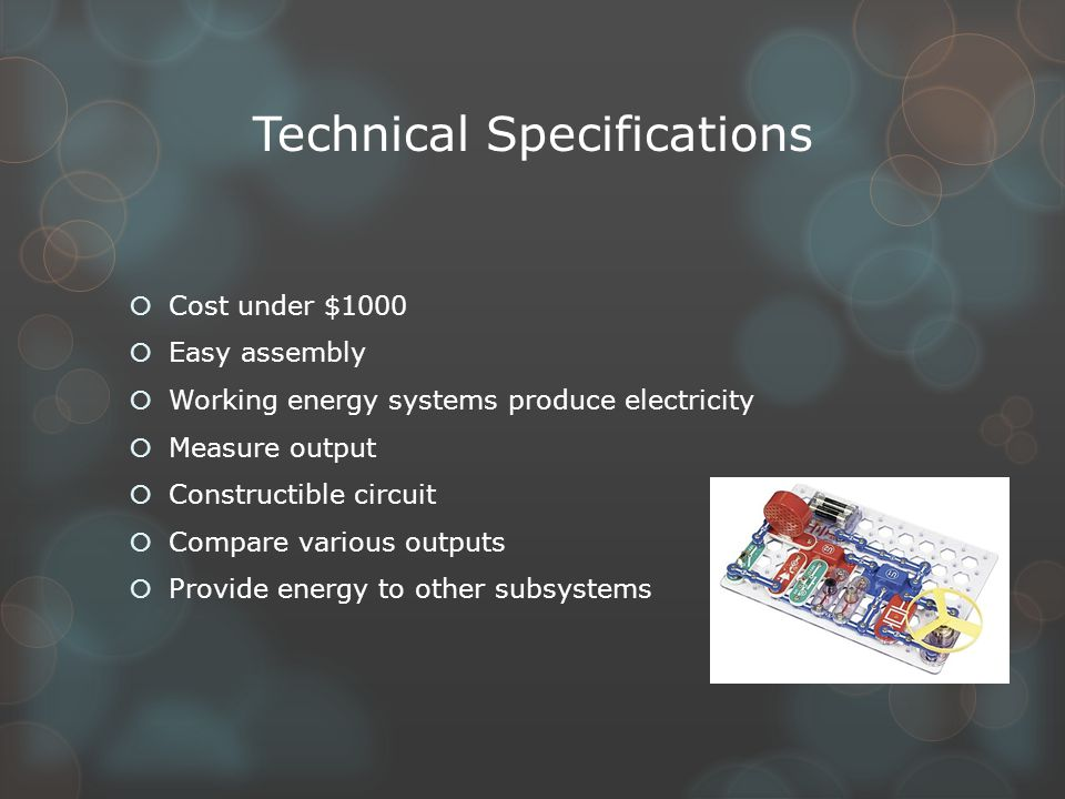 Technical Specifications  Cost under $1000  Easy assembly  Working energy systems produce electricity  Measure output  Constructible circuit  Compare various outputs  Provide energy to other subsystems