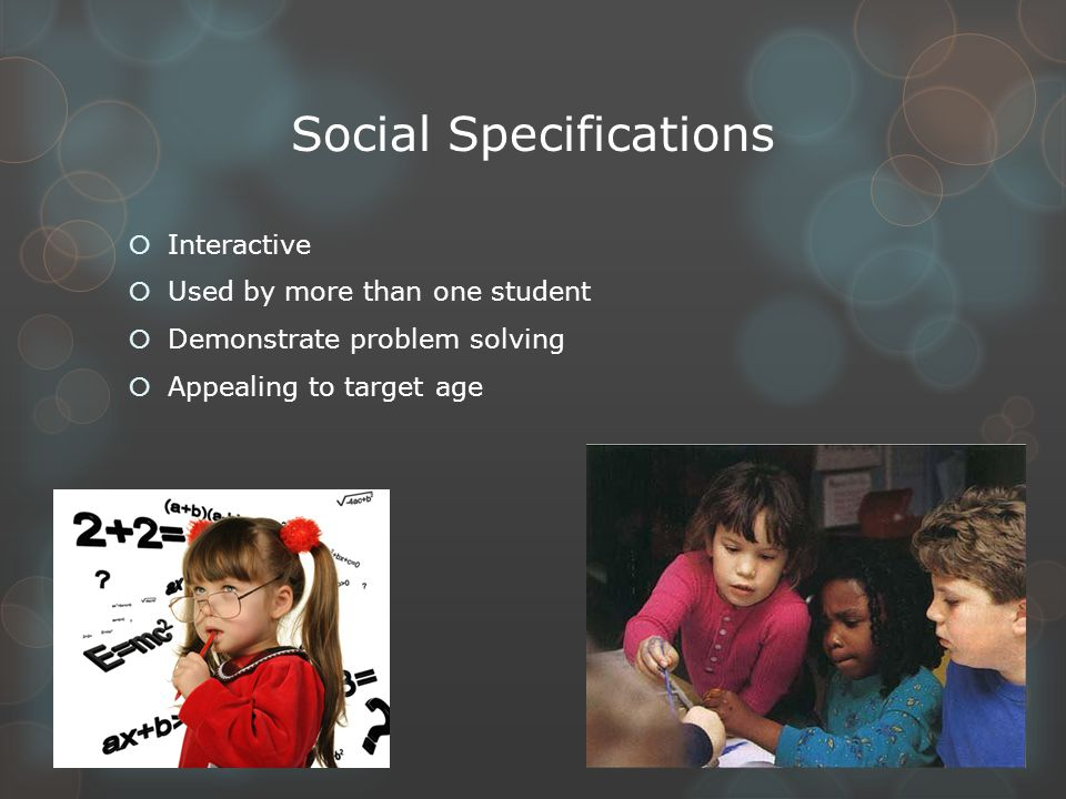 Social Specifications  Interactive  Used by more than one student  Demonstrate problem solving  Appealing to target age