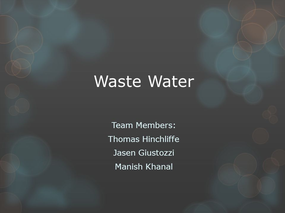 Team Members: Thomas Hinchliffe Jasen Giustozzi Manish Khanal Waste Water
