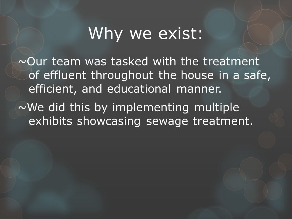 Why we exist: ~Our team was tasked with the treatment of effluent throughout the house in a safe, efficient, and educational manner.