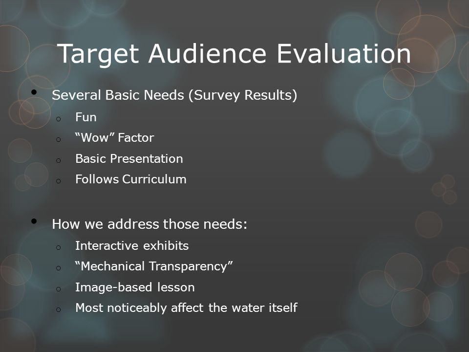 Target Audience Evaluation Several Basic Needs (Survey Results) o Fun o Wow Factor o Basic Presentation o Follows Curriculum How we address those needs: o Interactive exhibits o Mechanical Transparency o Image-based lesson o Most noticeably affect the water itself