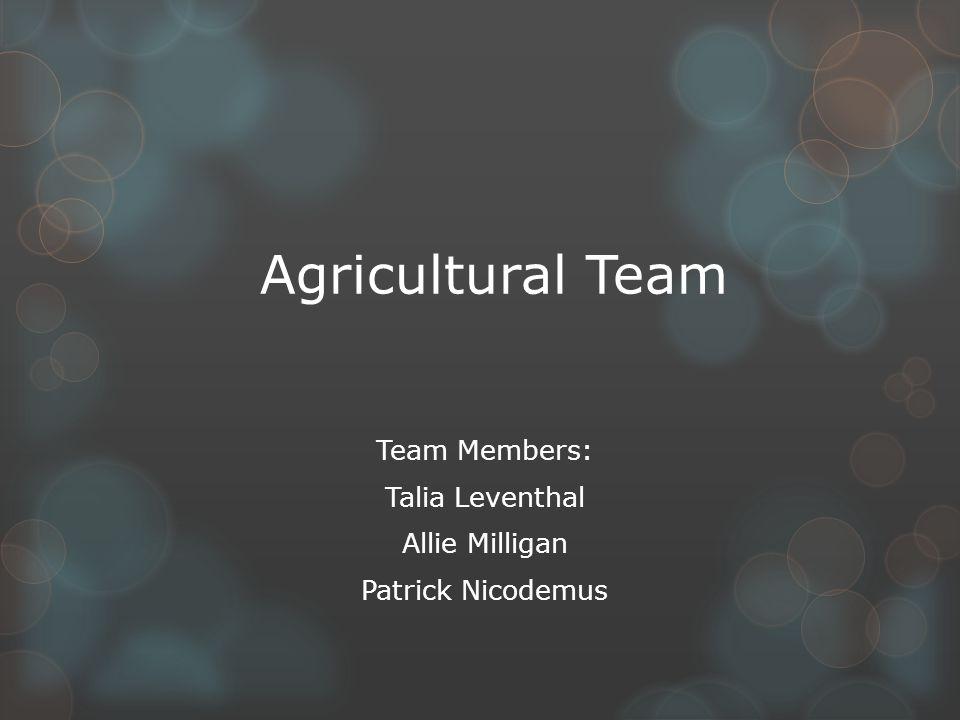 Agricultural Team Team Members: Talia Leventhal Allie Milligan Patrick Nicodemus