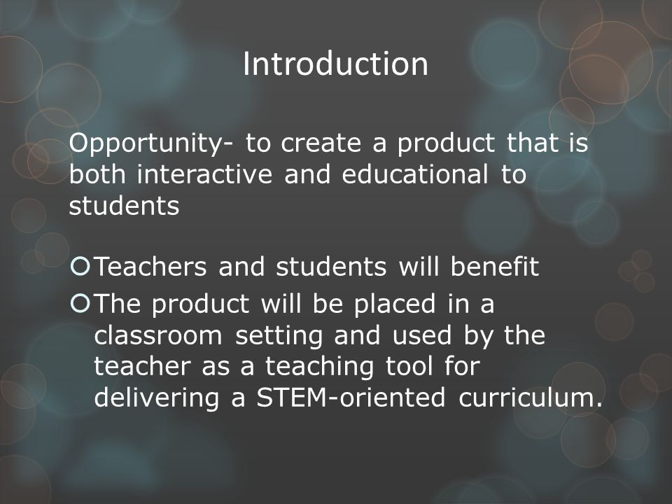 Introduction Opportunity- to create a product that is both interactive and educational to students  Teachers and students will benefit  The product will be placed in a classroom setting and used by the teacher as a teaching tool for delivering a STEM-oriented curriculum.
