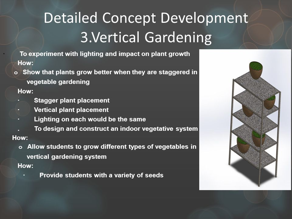 Detailed Concept Development 3.Vertical Gardening · To experiment with lighting and impact on plant growth How: o Show that plants grow better when they are staggered in vegetable gardening How: · Stagger plant placement · Vertical plant placement · Lighting on each would be the same.