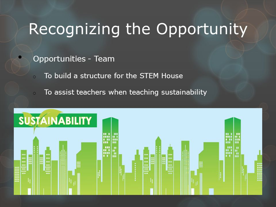 Recognizing the Opportunity Opportunities - Team o To build a structure for the STEM House o To assist teachers when teaching sustainability