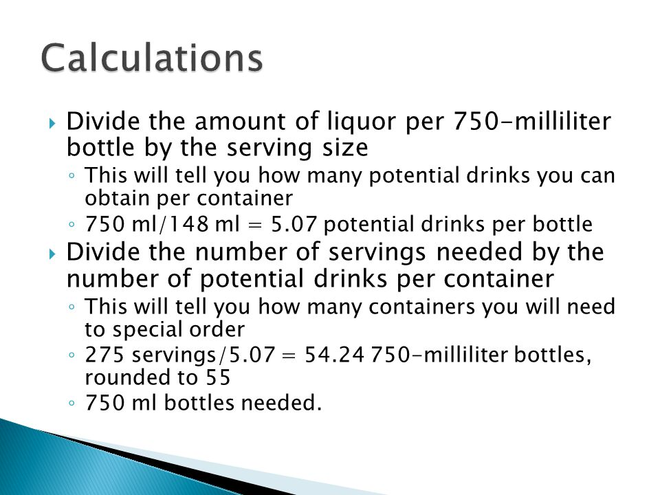  Divide the amount of liquor per 750-milliliter bottle by the serving size ◦ This will tell you how many potential drinks you can obtain per container ◦ 750 ml/148 ml = 5.07 potential drinks per bottle  Divide the number of servings needed by the number of potential drinks per container ◦ This will tell you how many containers you will need to special order ◦ 275 servings/5.07 = 54.24 750-milliliter bottles, rounded to 55 ◦ 750 ml bottles needed.