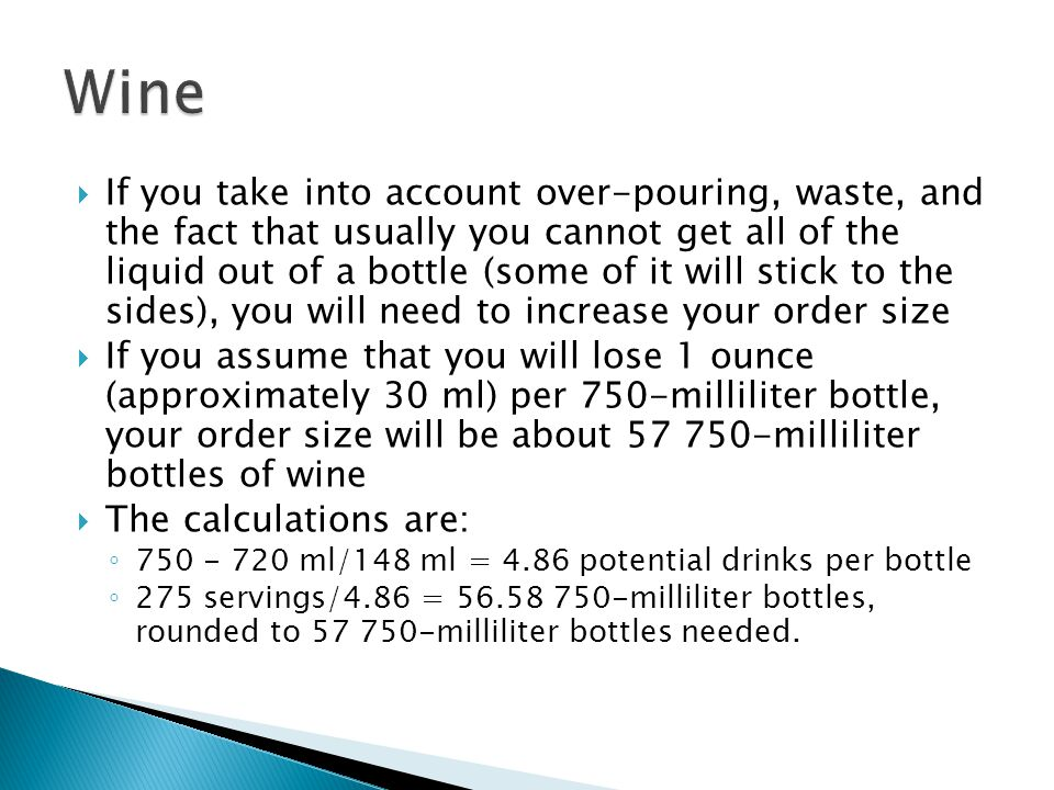  If you take into account over-pouring, waste, and the fact that usually you cannot get all of the liquid out of a bottle (some of it will stick to the sides), you will need to increase your order size  If you assume that you will lose 1 ounce (approximately 30 ml) per 750-milliliter bottle, your order size will be about 57 750-milliliter bottles of wine  The calculations are: ◦ 750 - 720 ml/148 ml = 4.86 potential drinks per bottle ◦ 275 servings/4.86 = 56.58 750-milliliter bottles, rounded to 57 750-milliliter bottles needed.