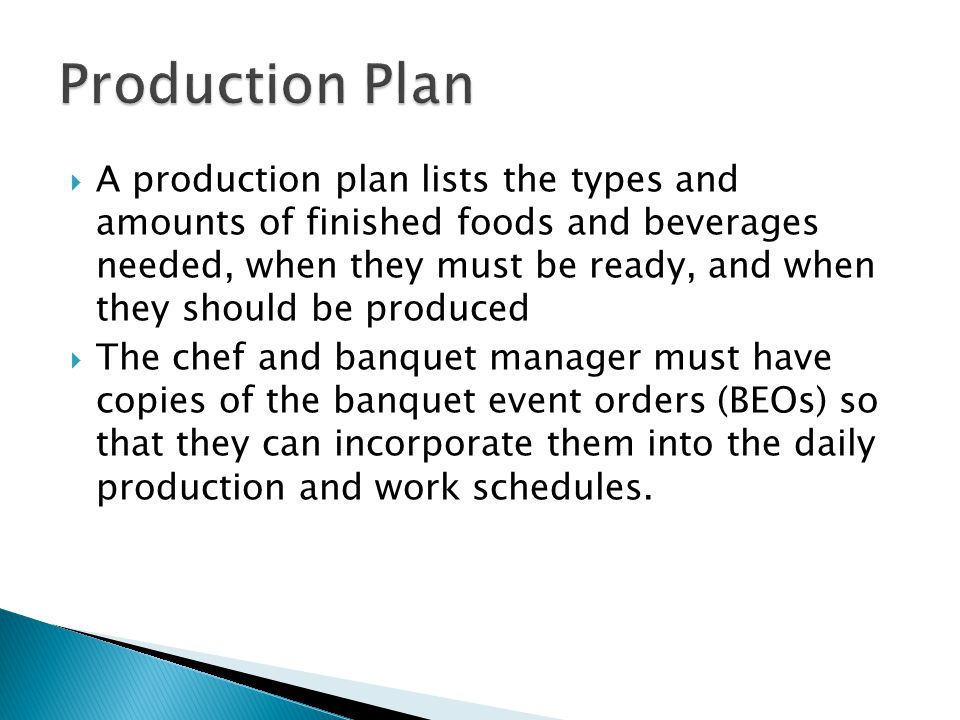  A production plan lists the types and amounts of finished foods and beverages needed, when they must be ready, and when they should be produced  The chef and banquet manager must have copies of the banquet event orders (BEOs) so that they can incorporate them into the daily production and work schedules.