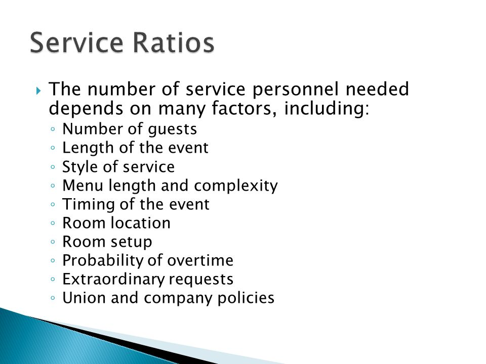  The number of service personnel needed depends on many factors, including: ◦ Number of guests ◦ Length of the event ◦ Style of service ◦ Menu length and complexity ◦ Timing of the event ◦ Room location ◦ Room setup ◦ Probability of overtime ◦ Extraordinary requests ◦ Union and company policies