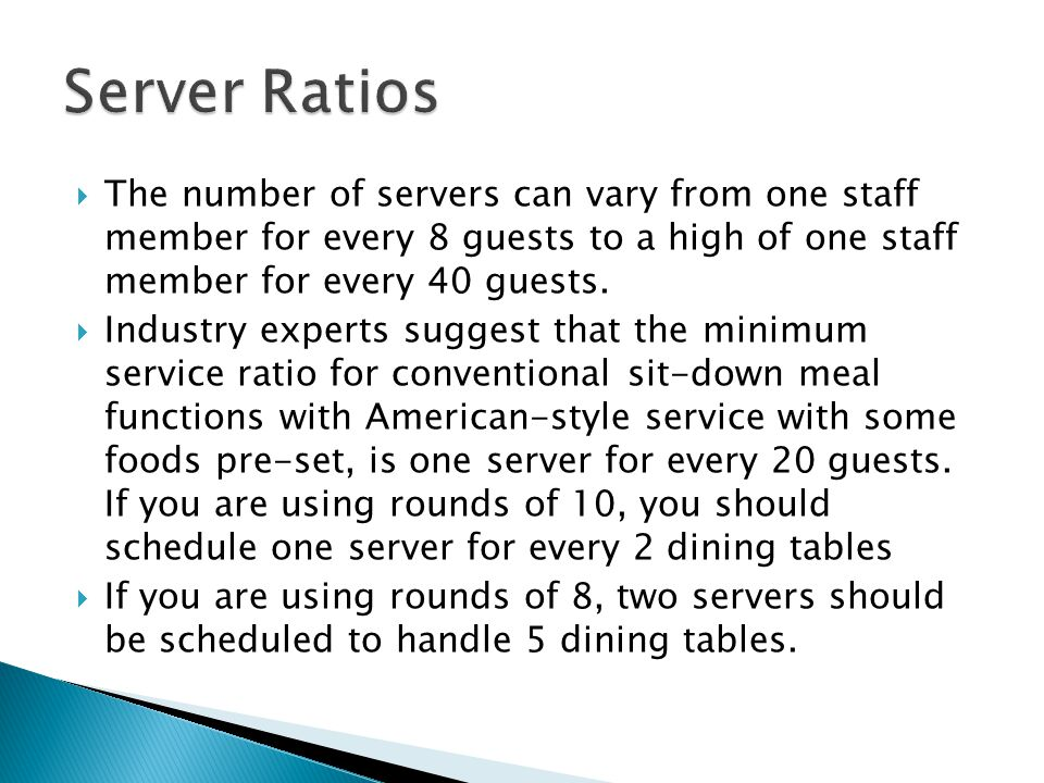  The number of servers can vary from one staff member for every 8 guests to a high of one staff member for every 40 guests.