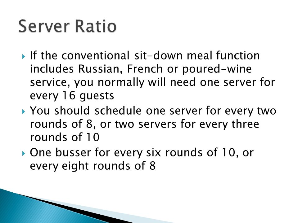  If the conventional sit-down meal function includes Russian, French or poured-wine service, you normally will need one server for every 16 guests  You should schedule one server for every two rounds of 8, or two servers for every three rounds of 10  One busser for every six rounds of 10, or every eight rounds of 8