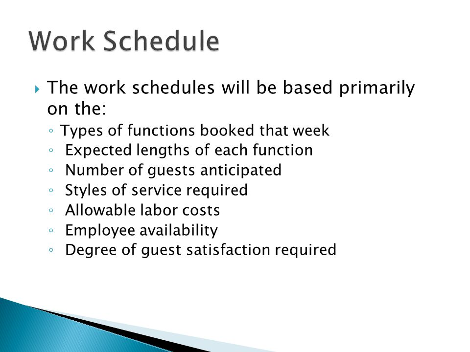  The work schedules will be based primarily on the: ◦ Types of functions booked that week ◦ Expected lengths of each function ◦ Number of guests anticipated ◦ Styles of service required ◦ Allowable labor costs ◦ Employee availability ◦ Degree of guest satisfaction required