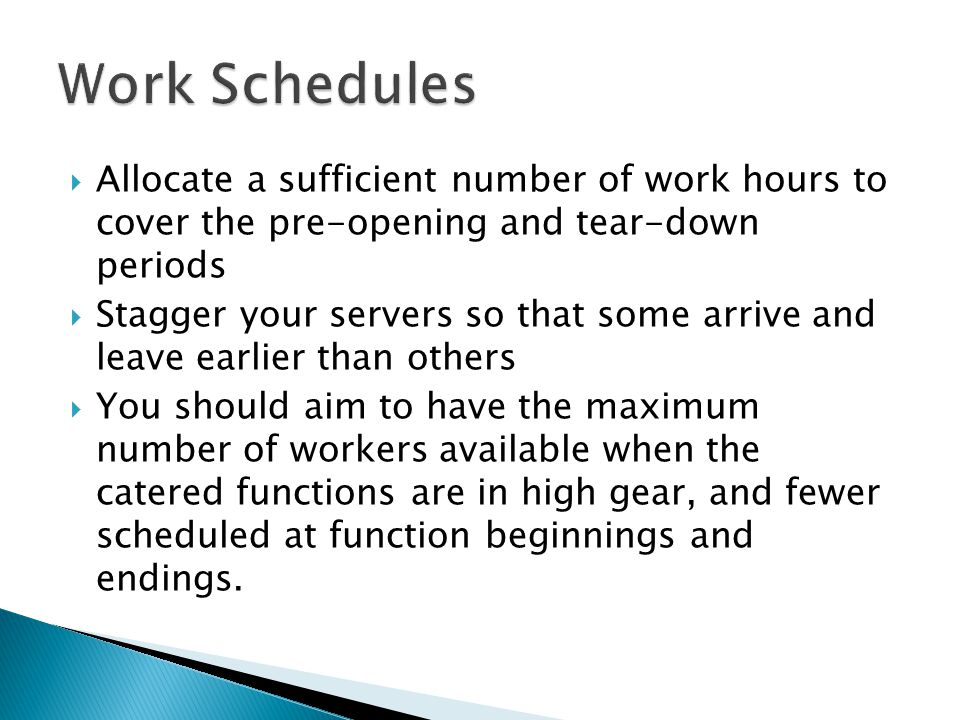  Allocate a sufficient number of work hours to cover the pre-opening and tear-down periods  Stagger your servers so that some arrive and leave earlier than others  You should aim to have the maximum number of workers available when the catered functions are in high gear, and fewer scheduled at function beginnings and endings.