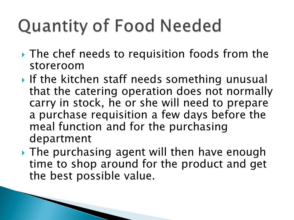  The chef needs to requisition foods from the storeroom  If the kitchen staff needs something unusual that the catering operation does not normally carry in stock, he or she will need to prepare a purchase requisition a few days before the meal function and for the purchasing department  The purchasing agent will then have enough time to shop around for the product and get the best possible value.