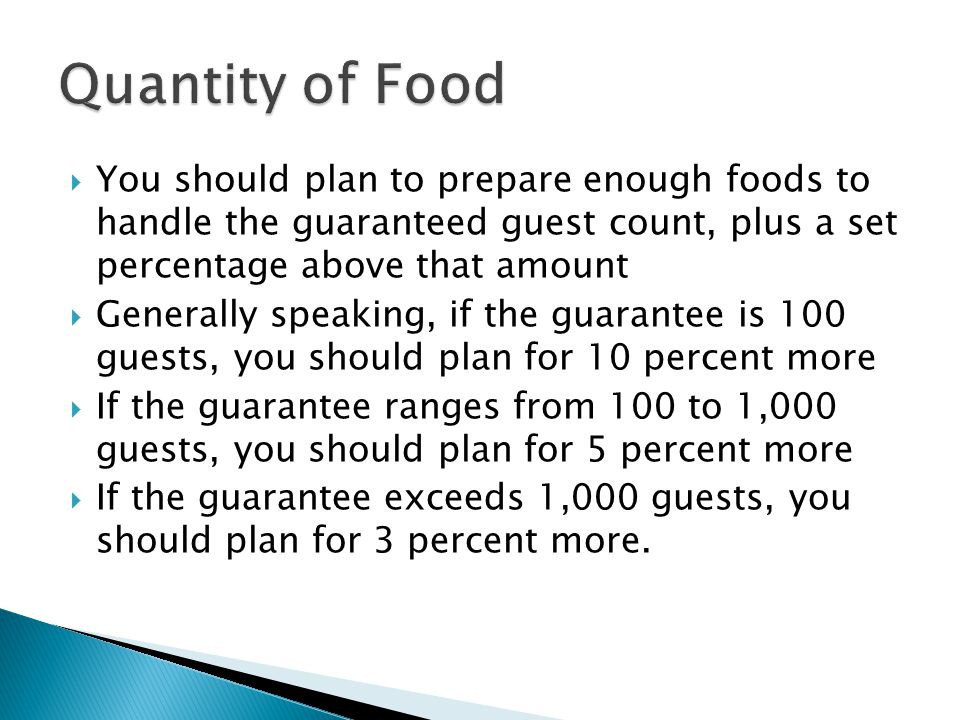  You should plan to prepare enough foods to handle the guaranteed guest count, plus a set percentage above that amount  Generally speaking, if the guarantee is 100 guests, you should plan for 10 percent more  If the guarantee ranges from 100 to 1,000 guests, you should plan for 5 percent more  If the guarantee exceeds 1,000 guests, you should plan for 3 percent more.