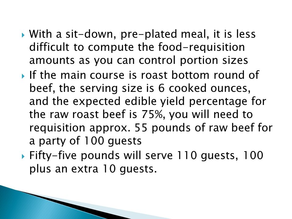  With a sit-down, pre-plated meal, it is less difficult to compute the food-requisition amounts as you can control portion sizes  If the main course is roast bottom round of beef, the serving size is 6 cooked ounces, and the expected edible yield percentage for the raw roast beef is 75%, you will need to requisition approx.