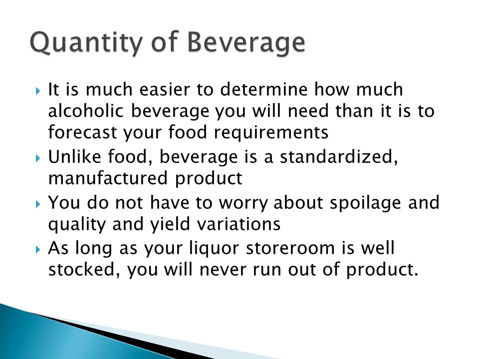  It is much easier to determine how much alcoholic beverage you will need than it is to forecast your food requirements  Unlike food, beverage is a standardized, manufactured product  You do not have to worry about spoilage and quality and yield variations  As long as your liquor storeroom is well stocked, you will never run out of product.