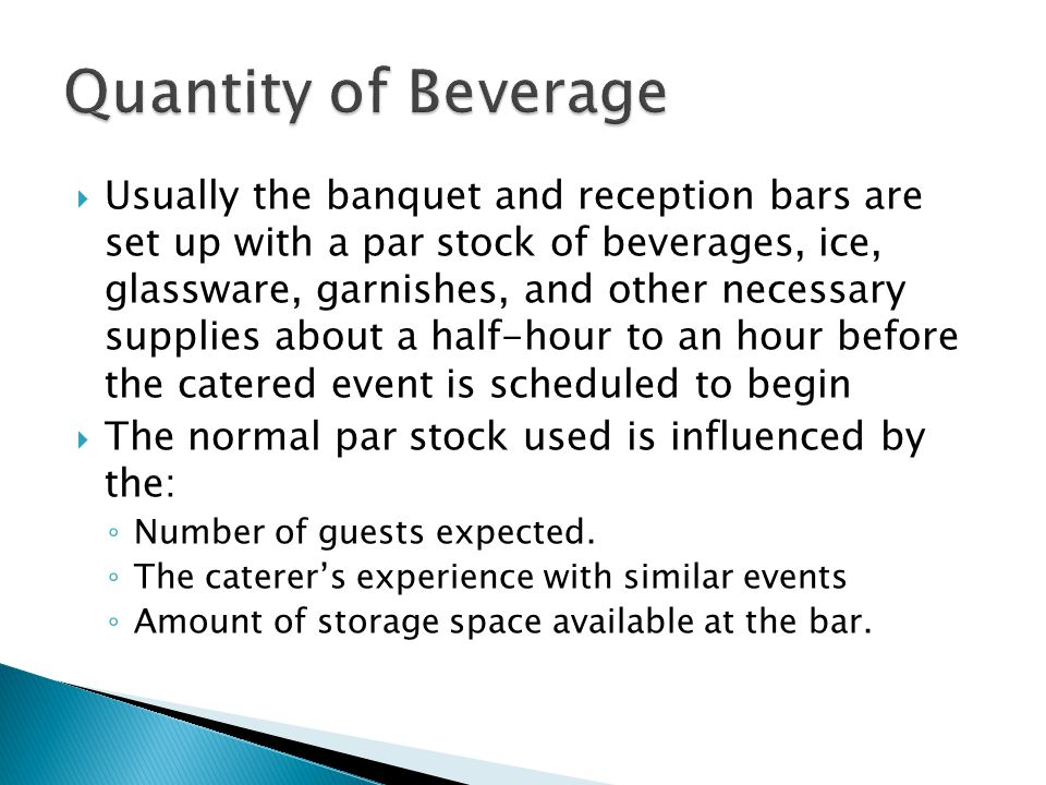  Usually the banquet and reception bars are set up with a par stock of beverages, ice, glassware, garnishes, and other necessary supplies about a half-hour to an hour before the catered event is scheduled to begin  The normal par stock used is influenced by the: ◦ Number of guests expected.