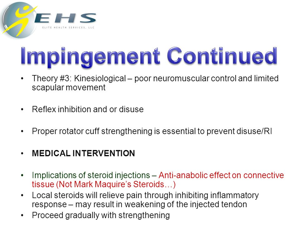 Theory #3: Kinesiological – poor neuromuscular control and limited scapular movement Reflex inhibition and or disuse Proper rotator cuff strengthening is essential to prevent disuse/RI MEDICAL INTERVENTION Implications of steroid injections – Anti-anabolic effect on connective tissue (Not Mark Maquire's Steroids…) Local steroids will relieve pain through inhibiting inflammatory response – may result in weakening of the injected tendon Proceed gradually with strengthening